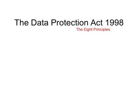The Data Protection Act 1998 The Eight Principles.