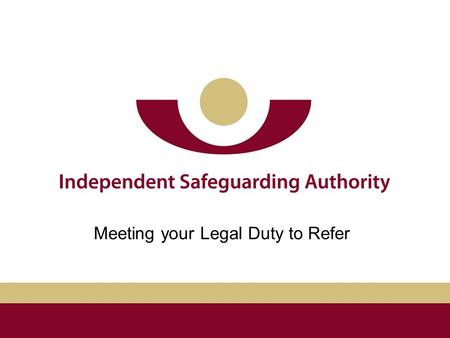 Meeting your Legal Duty to Refer. ISA Bichard Inquiry Safeguarding Vulnerable Groups Act 2006 (SVGA) Our aim is to prevent unsuitable people from working.