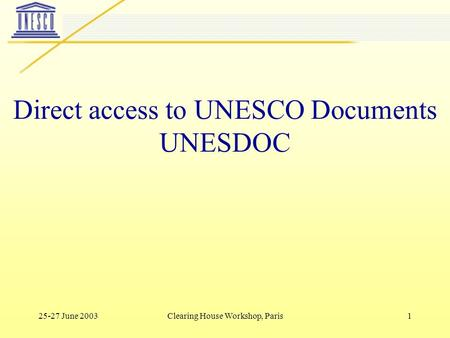 25-27 June 2003Clearing House Workshop, Paris1 Direct access to UNESCO Documents UNESDOC.