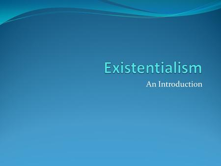 An Introduction. Existentialism: The Creation Existentialism appeared in modern thought in response to the scientific mentality of all things have meaning.