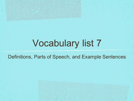 Vocabulary list 7 Definitions, Parts of Speech, and Example Sentences.