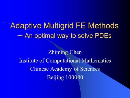 Adaptive Multigrid FE Methods -- An optimal way to solve PDEs Zhiming Chen Institute of Computational Mathematics Chinese Academy of Sciences Beijing 100080.