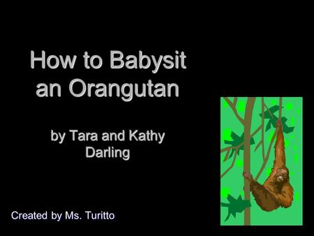 How to Babysit an Orangutan by Tara and Kathy Darling Created by Ms. Turitto.