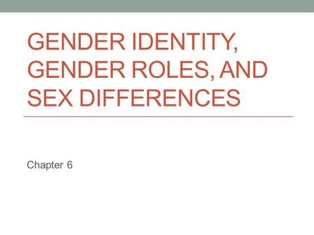 GENDER IDENTITY, GENDER ROLES, AND SEX DIFFERENCES Chapter 6.