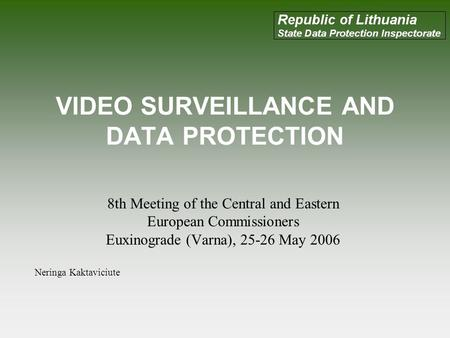 VIDEO SURVEILLANCE AND DATA PROTECTION 8th Meeting of the Central and Eastern European Commissioners Euxinograde (Varna), 25-26 May 2006 Neringa Kaktaviciute.