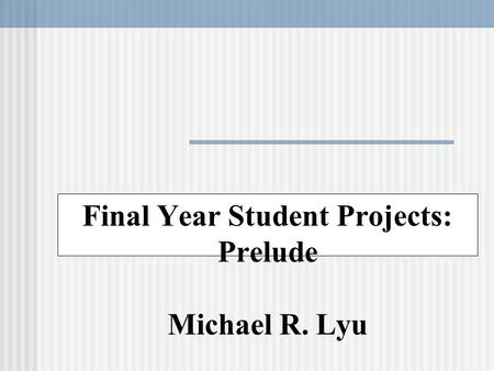Final Year Student Projects: Prelude Michael R. Lyu.