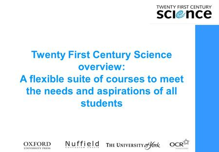 Twenty First Century Science overview: A flexible suite of courses to meet the needs and aspirations of all students.