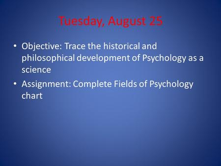 Tuesday, August 25 Objective: Trace the historical and philosophical development of Psychology as a science Assignment: Complete Fields of Psychology chart.
