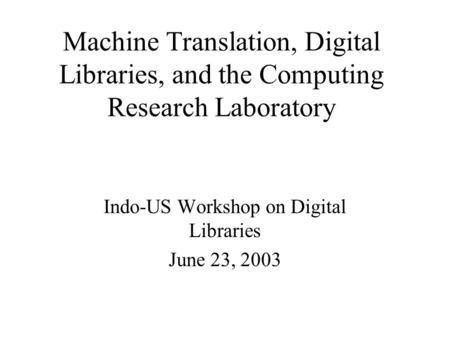 Machine Translation, Digital Libraries, and the Computing Research Laboratory Indo-US Workshop on Digital Libraries June 23, 2003.