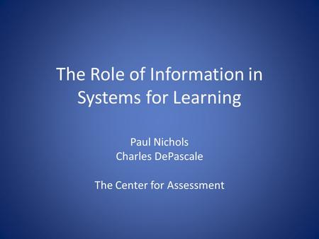 The Role of Information in Systems for Learning Paul Nichols Charles DePascale The Center for Assessment.