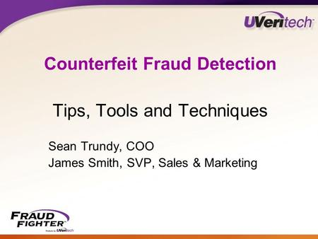 Counterfeit Fraud Detection Tips, Tools and Techniques Sean Trundy, COO James Smith, SVP, Sales & Marketing.