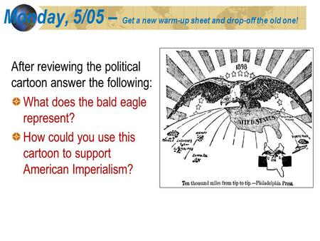 Monday, 5/05 – Get a new warm-up sheet and drop-off the old one! After reviewing the political cartoon answer the following: What does the bald eagle represent?