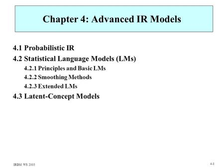 IRDM WS 2005 4-1 Chapter 4: Advanced IR Models 4.1 Probabilistic IR 4.2 Statistical Language Models (LMs) 4.2.1 Principles and Basic LMs 4.2.2 Smoothing.