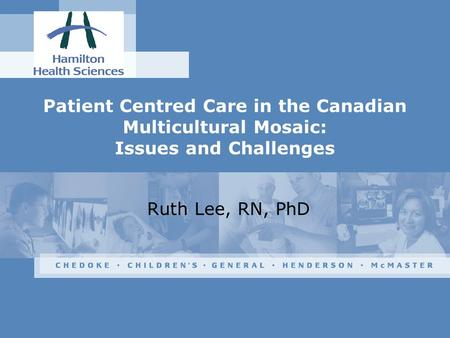 Patient Centred Care in the Canadian Multicultural Mosaic: Issues and Challenges Ruth Lee, RN, PhD.