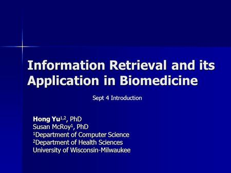Information Retrieval and its Application in Biomedicine Hong Yu 1,2, PhD Susan McRoy 1, PhD 1 Department of Computer Science 2 Department of Health Sciences.