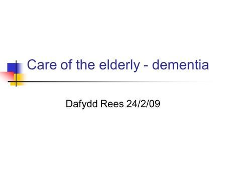 Care of the elderly - dementia Dafydd Rees 24/2/09.