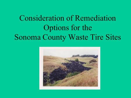 Consideration of Remediation Options for the Sonoma County Waste Tire Sites.