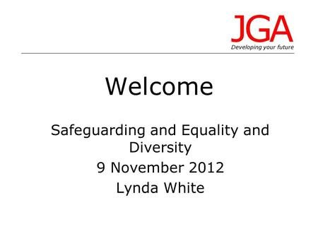 Welcome Safeguarding and Equality and Diversity 9 November 2012 Lynda White.
