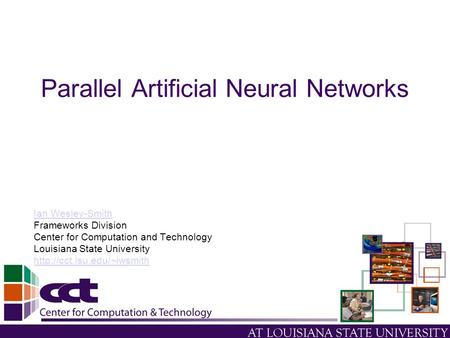 Parallel Artificial Neural Networks Ian Wesley-Smith Frameworks Division Center for Computation and Technology Louisiana State University
