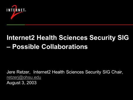 Internet2 Health Sciences Security SIG – Possible Collaborations Jere Retzer, Internet2 Health Sciences Security SIG Chair, August 3,