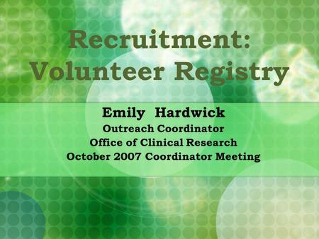 Recruitment: Volunteer Registry Emily Hardwick Outreach Coordinator Office of Clinical Research October 2007 Coordinator Meeting.