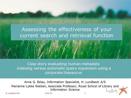 H. Lundbeck A/S3-Oct-151 Assessing the effectiveness of your current search and retrieval function Anna G. Eslau, Information Specialist, H. Lundbeck A/S.