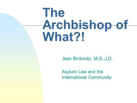 The Archbishop of What?! Jean Binkovitz, M.S.,J.D. Asylum Law and the International Community.