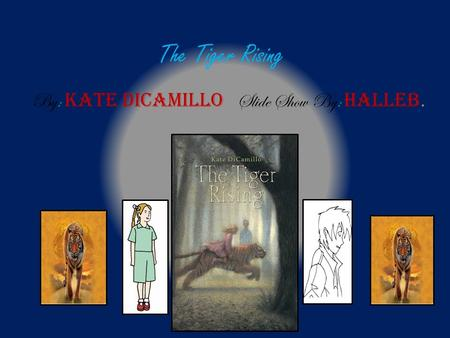 The Tiger Rising By: Kate DiCamillo Slide Show By: Halleb.