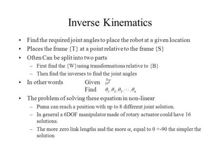 Inverse Kinematics Find the required joint angles to place the robot at a given location Places the frame {T} at a point relative to the frame {S} Often.