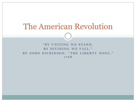 """BY UNITING WE STAND, BY DIVIDING WE FALL."" BY JOHN DICKINSON, ""THE LIBERTY SONG,"" 1768 The American Revolution."