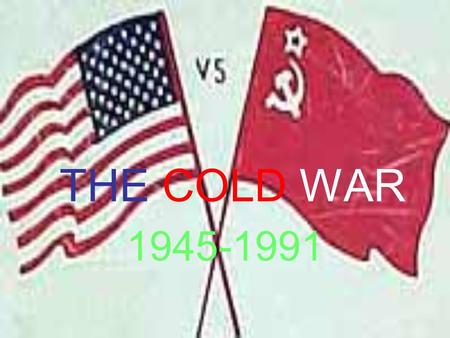 THE COLD WAR 1945-1991. After WWII US and USSR had tensions that could lead to WAR! War would be MAD (mutually assured destruction). So fight a Cold War.