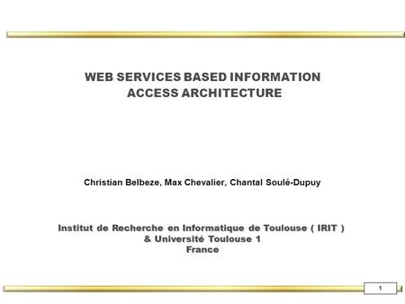 1 WEB SERVICES BASED INFORMATION ACCESS ARCHITECTURE Christian Belbeze, Max Chevalier, Chantal Soulé-Dupuy Institut de Recherche en Informatique de Toulouse.