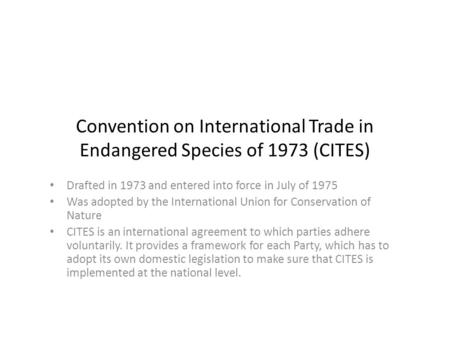 Convention on International Trade in Endangered Species of 1973 (CITES) Drafted in 1973 and entered into force in July of 1975 Was adopted by the International.