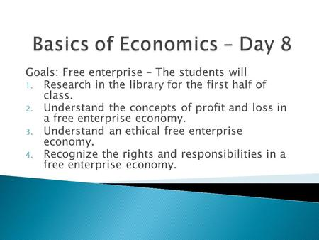 Goals: Free enterprise – The students will 1. Research in the library for the first half of class. 2. Understand the concepts of profit and loss in a free.