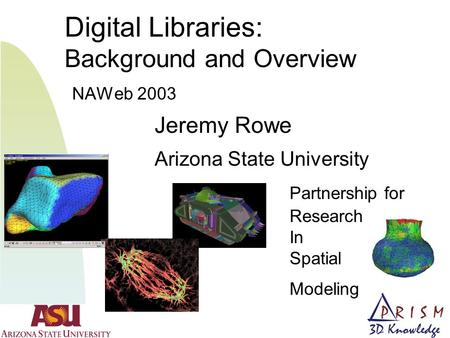 Digital Libraries: Background and Overview NAWeb 2003 Jeremy Rowe Arizona State University Partnership for Research In Spatial Modeling.