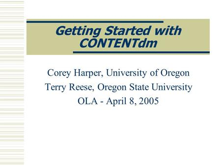 Getting Started with CONTENTdm Corey Harper, University of Oregon Terry Reese, Oregon State University OLA - April 8, 2005.