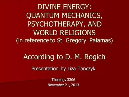 DIVINE ENERGY: QUANTUM MECHANICS, PSYCHOTHERAPY, AND WORLD RELIGIONS (in reference to St. Gregory Palamas) According to D. M. Rogich Presentation by Liza.