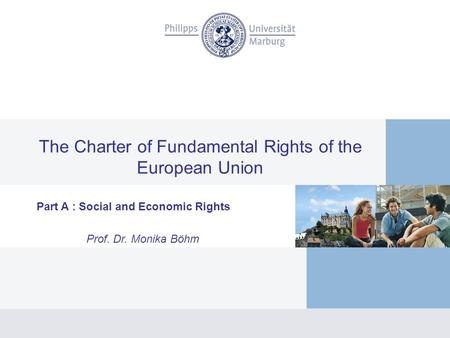 The Charter of Fundamental Rights of the European Union Part A : Social and Economic Rights Prof. Dr. Monika Böhm.