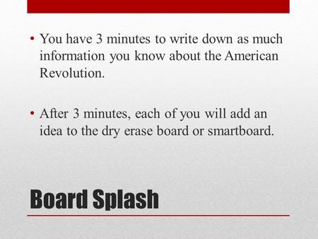 Board Splash You have 3 minutes to write down as much information you know about the American Revolution. After 3 minutes, each of you will add an idea.