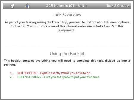OCR Nationals ICT – Unit 1 Task 2 Grade A Task Overview As part of your task organising the French trip, you need to find out about different options.