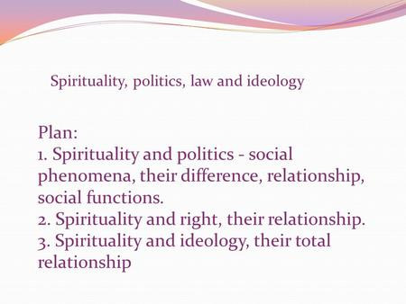 Spirituality, politics, law and ideology Plan: 1. Spirituality and politics - social phenomena, their difference, relationship, social functions. 2. Spirituality.