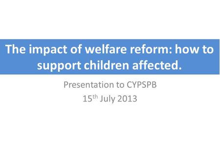 The impact of welfare reform: how to support children affected. Presentation to CYPSPB 15 th July 2013.