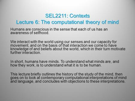 SEL2211: Contexts Lecture 6: The <strong>computational</strong> theory of mind Humans are conscious in the sense that each of us has an awareness of selfhood. We interact.