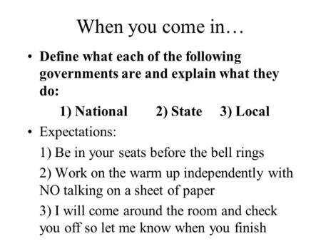 When you come in… Define what each of the following governments are and explain what they do: 1) National2) State3) Local Expectations: 1) Be in your seats.
