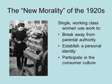 "The ""New Morality"" of the 1920s Single, working class women use work to: Break away from parental authority Establish a personal identity Participate in."
