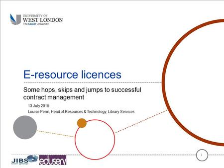 E-resource licences Some hops, skips and jumps to successful contract management 1 13 July 2015 Louise Penn, Head of Resources & Technology, Library Services.