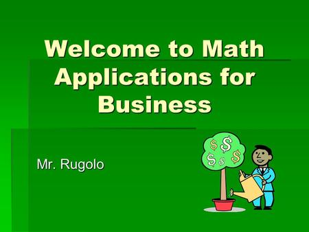Welcome to Math Applications for Business Mr. Rugolo.