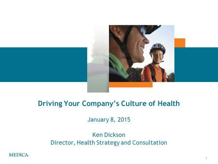 1 Driving Your Company's Culture of Health January 8, 2015 Ken Dickson Director, Health Strategy and Consultation.