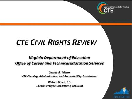 CTE C IVIL R IGHTS R EVIEW Virginia Department of Education Office of Career and Technical Education Services George R. Willcox CTE Planning, Administration,