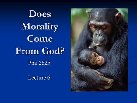 Does Morality Come From God? Phil 2525 Lecture 6.